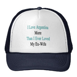 I Love Argentina More Than I Ever Loved My Ex Wife Trucker Hat