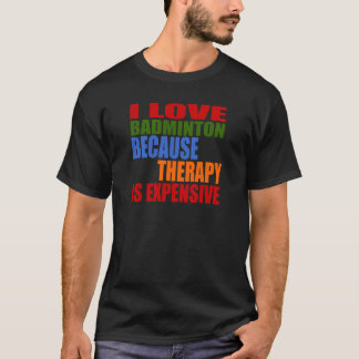 I Love Badminton Because Therapy Is Expensive T-Shirt