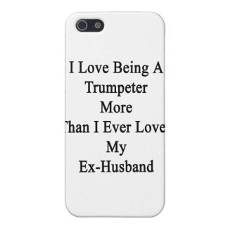 I Love Being A Trumpeter More Than I Ever Loved My Cases For iPhone 5