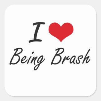 I Love Being Brash Artistic Design Square Sticker