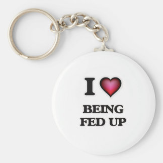 I Love Being Fed Up Key Ring