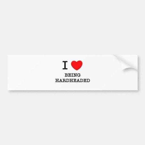 I Love Being Hardheaded Bumper Sticker