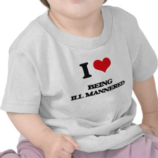 I Love Being Ill-Mannered Tshirt