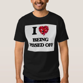 I Love Being Pissed Off T Shirt
