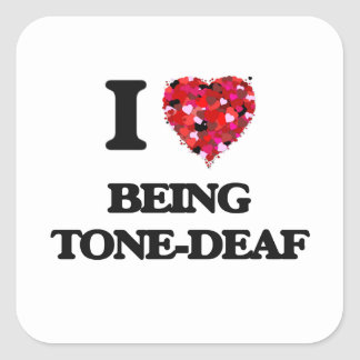 I love Being Tone-Deaf Square Sticker