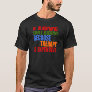 I Love Bull Riding Because Therapy Is Expensive T-Shirt