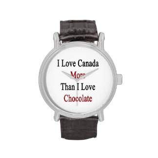 I Love Canada More Than I Love Chocolate Watches