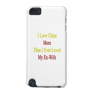 I Love China More Than I Ever Loved My Ex Wife iPod Touch 5G Cases