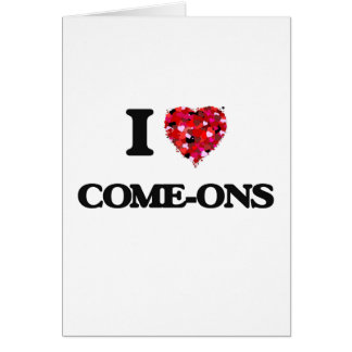 I love Come-Ons Greeting Card