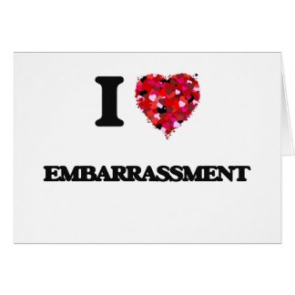 I love EMBARRASSMENT Greeting Card
