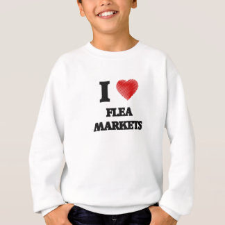 I love Flea Markets Sweatshirt