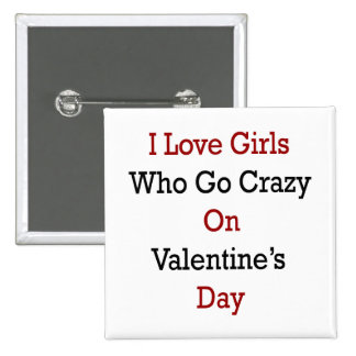 I Love Girls Who Go Crazy On Valentine's Day Pinback Button