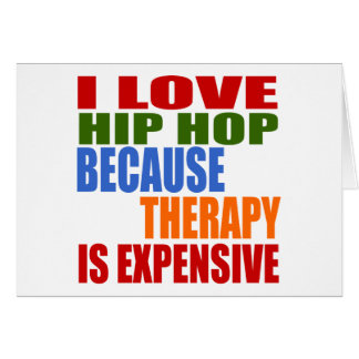 I LOVE HIP HOP BECAUSE THERAPY IS EXPENSIVE GREETING CARD