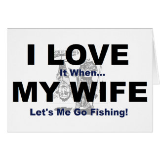 I LOVE it when MY WIFE lets me go fishing. Greeting Card