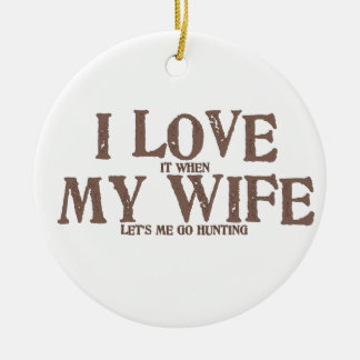 I LOVE (it when) MY WIFE (let's me go hunting) Round Ceramic Decoration