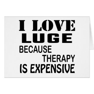 I Love Luge Because Therapy Is Expensive Card