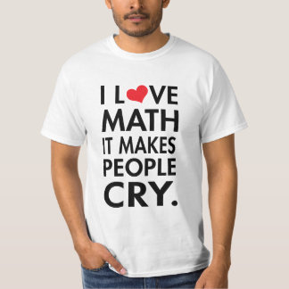 I Love Math, It makes people cry Tees
