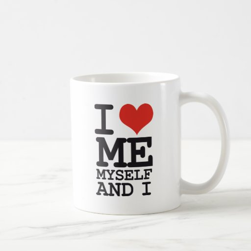 I LOVE ME MY SELF AND I COFFEE MUGS