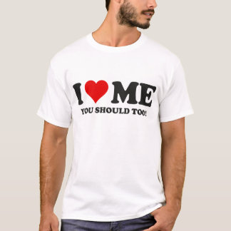 I Love Me You Should Too T-Shirt