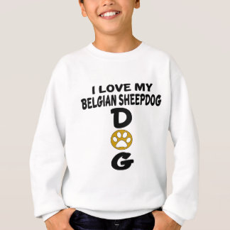 I Love My Belgian Sheepdog Dog Designs Sweatshirt