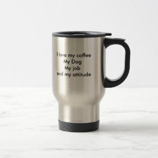 I love my coffeeMy DogMy job and my attitude Stainless Steel Travel Mug