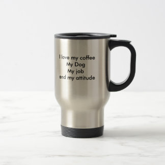 I love my coffeeMy DogMy job and my attitude Travel Mug