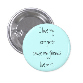 I love my computer cause my friends live in it.. 3 cm round badge