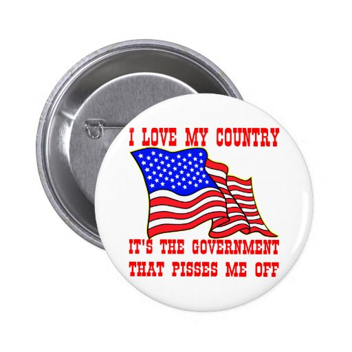 I Love My Country It's The Government That Pisses Pinback Buttons