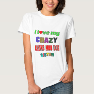 I love my crazy Chung Moo Doe Sister T-shirts