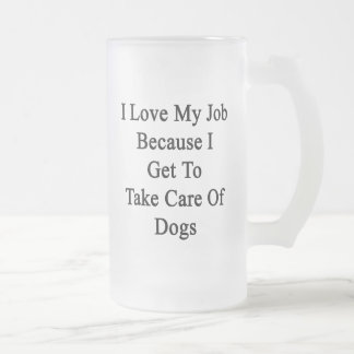 I Love My Job Because I Get To Take Care Of Dogs Frosted Glass Beer Mug