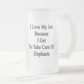 I Love My Job Because I Get To Take Care Of Elepha Frosted Glass Mug