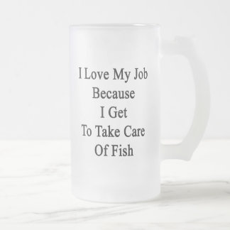 I Love My Job Because I Get To Take Care Of Fish Frosted Glass Mug