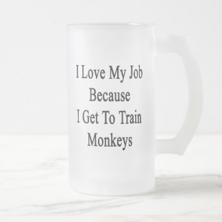 I Love My Job Because I Get To Train Monkeys Frosted Glass Mug