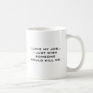 I LOVE MY JOB... i JUST WISH SOMEONE WOULD KILL... Basic White Mug
