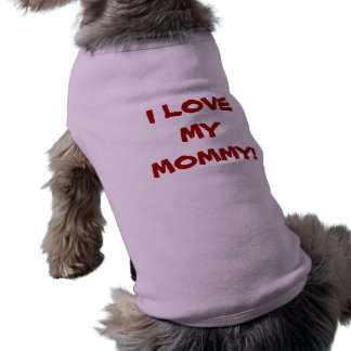 I  LOVE MY MOMMY - Dog T-Shirt