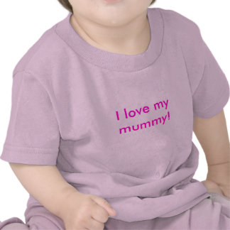 I love my mummy! t shirt