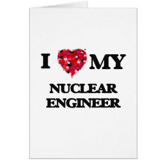 I love my Nuclear Engineer Greeting Card
