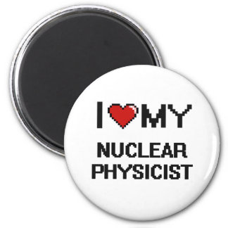 I love my Nuclear Physicist 6 Cm Round Magnet