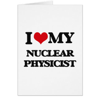 I love my Nuclear Physicist Greeting Cards