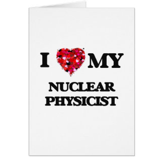 I love my Nuclear Physicist Greeting Card