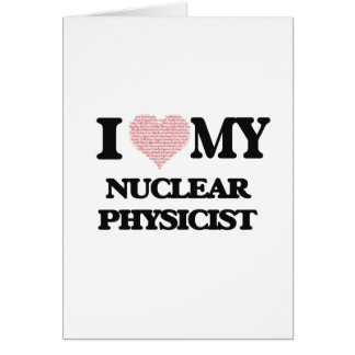 I love my Nuclear Physicist (Heart Made from Words Greeting Card