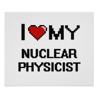 I love my Nuclear Physicist Poster