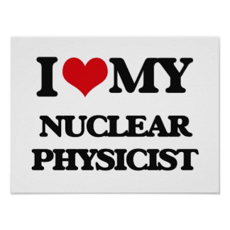 I love my Nuclear Physicist Print