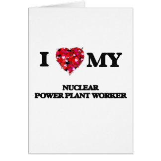 I love my Nuclear Power Plant Worker Greeting Card