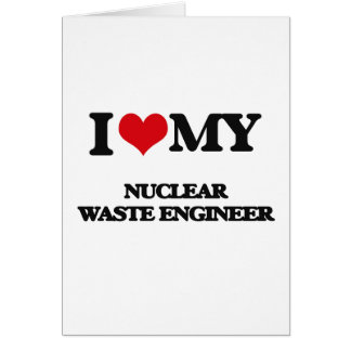 I love my Nuclear Waste Engineer Greeting Card
