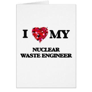 I love my Nuclear Waste Engineer Greeting Card