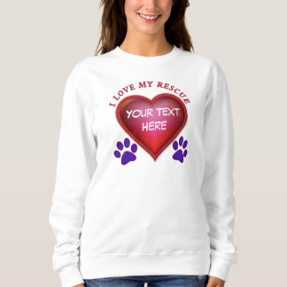 I Love My Rescue Pet Apparel with YOUR TEXT Sweatshirt