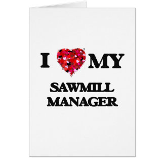 I love my Sawmill Manager Greeting Card