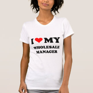 I Love My Wholesale Manager T-shirts