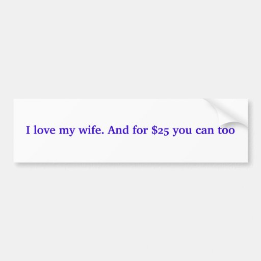 I love my wife. And for $25 you can too Bumper Stickers